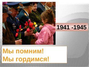 1941 -1945 Мы помним! Мы гордимся!