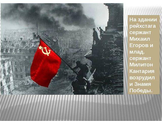 На здании рейхстага сержант Михаил Егоров и млад. сержант Милитон Кантария во...