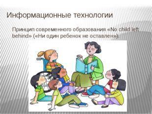 Информационные технологии Принцип современного образования «No child left beh