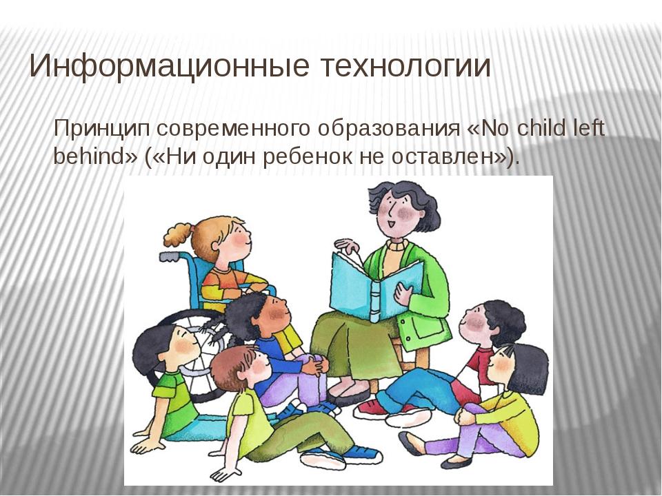 Информационные технологии Принцип современного образования «No child left beh...