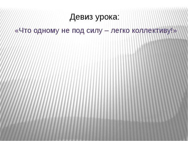 Девиз урока: «Что одному не под силу – легко коллективу!»