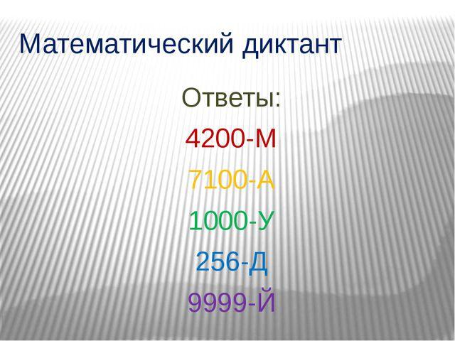 Математический диктант Ответы: 4200-М 7100-А 1000-У 256-Д 9999-Й