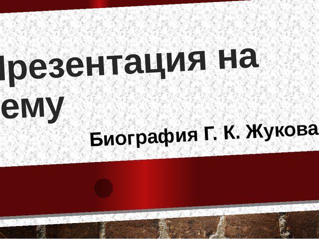 Презентация на тему Биография Г. К. Жукова