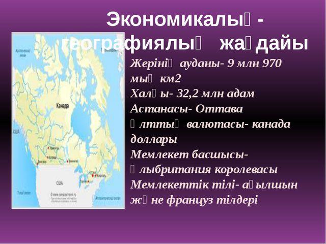 Жерінің ауданы- 9 млн 970 мың км2 Халқы- 32,2 млн адам Астанасы- Оттава Ұлтты...