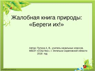 Жалобная книга природы: «Береги их!» Автор: Путина А. В., учитель начальных