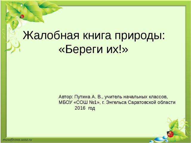 Жалобная книга природы: «Береги их!» Автор: Путина А. В., учитель начальных...