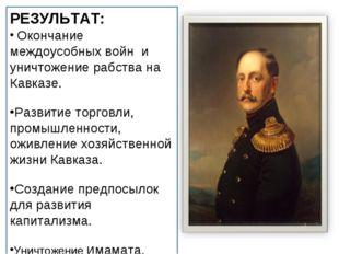 РЕЗУЛЬТАТ: Окончание междоусобных войн и уничтожение рабства на Кавказе. Разв