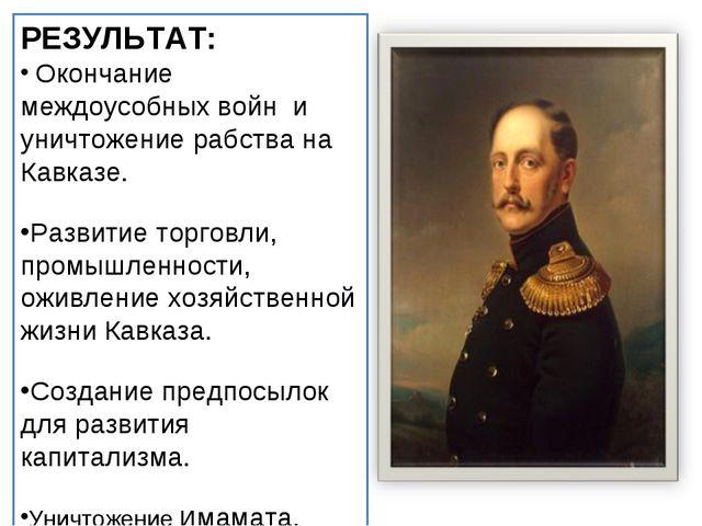 РЕЗУЛЬТАТ: Окончание междоусобных войн и уничтожение рабства на Кавказе. Разв...