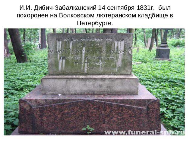 И.И. Дибич-Забалканский 14 сентября 1831г. был похоронен на Волковском лютера...