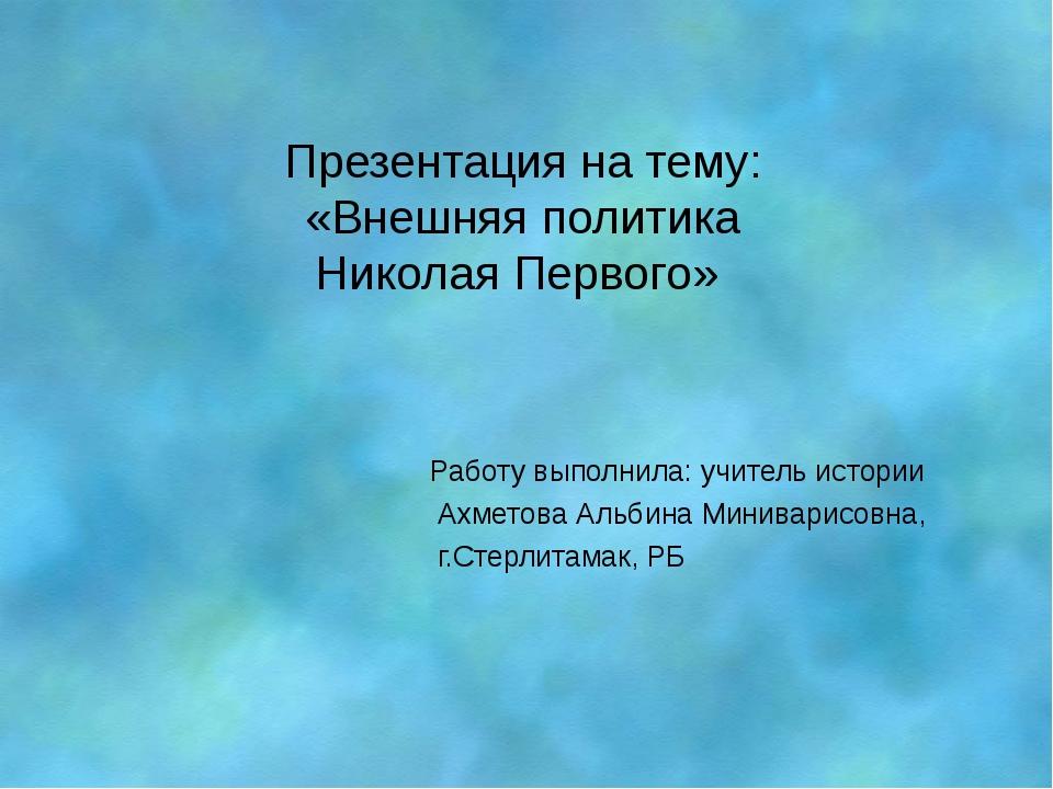 Презентация на тему: «Внешняя политика Николая Первого» Работу выполнила: учи...