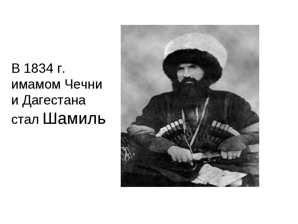 В 1834 г. имамом Чечни и Дагестана стал Шамиль