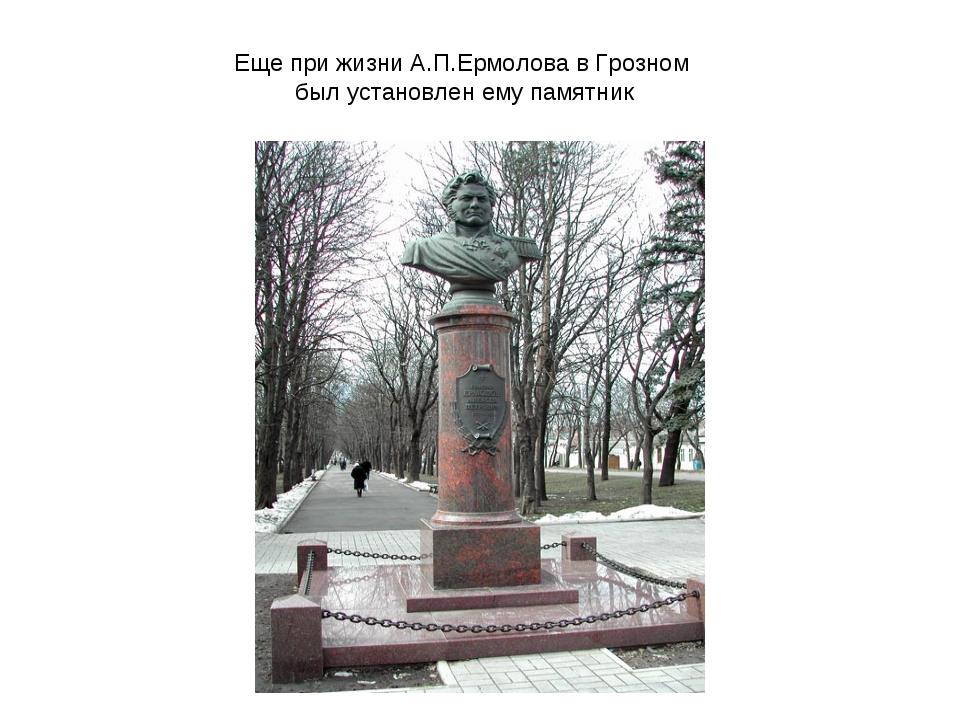 Еще при жизни А.П.Ермолова в Грозном был установлен ему памятник