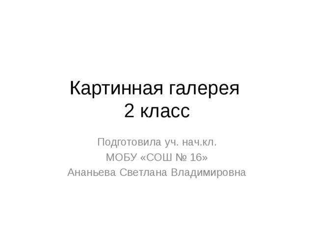 Картинная галерея 2 класс Подготовила уч. нач.кл. МОБУ «СОШ № 16» Ананьева Св...