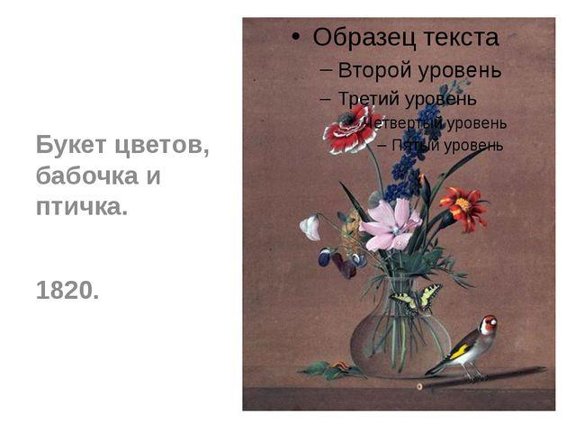 Букет цветов, бабочка и птичка. 1820.