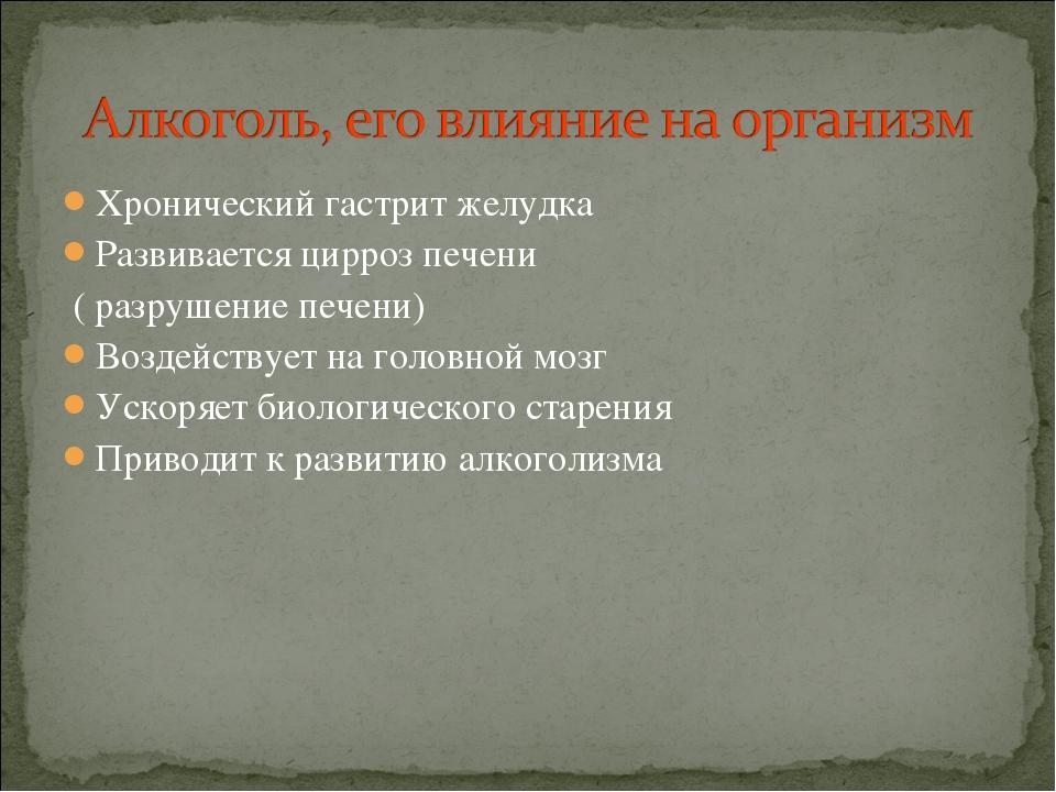 Хронический гастрит желудка Развивается цирроз печени ( разрушение печени) Во...