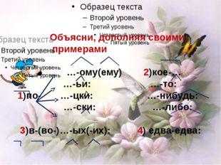 Объясни, дополняя своими примерами …-ому(ему) 2)кое-… …-ьи: …-то: 1)по- …-цк