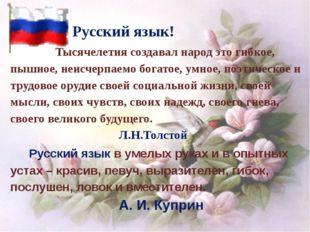 Русский язык!  Тысячелетия создавал народ это гибкое, пышное, неи