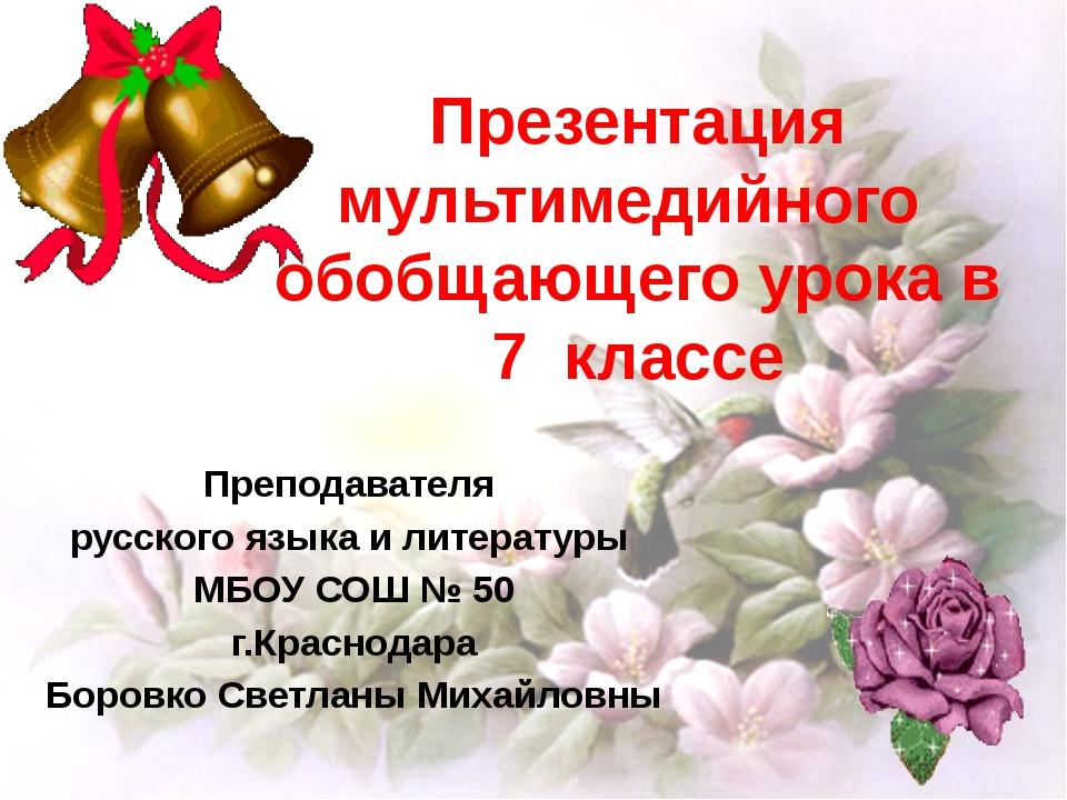Презентация мультимедийного обобщающего урока в 7 классе Преподавателя русско...