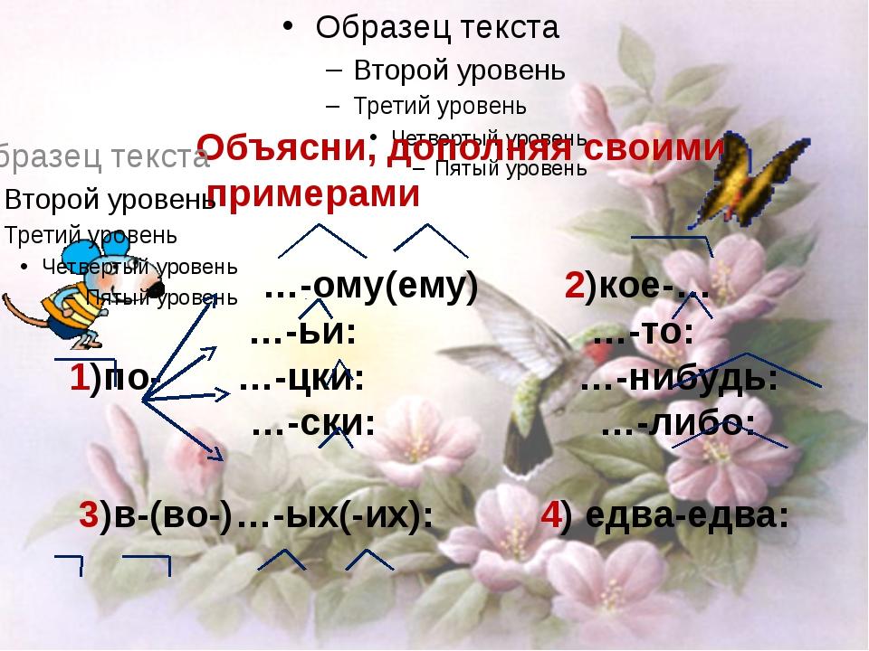 Объясни, дополняя своими примерами …-ому(ему) 2)кое-… …-ьи: …-то: 1)по- …-цк...