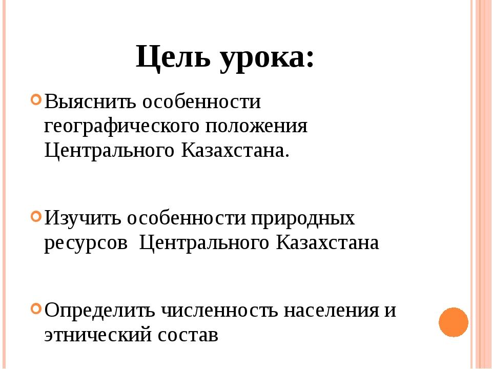 Цель урока: Выяснить особенности географического положения Центрального Казах...