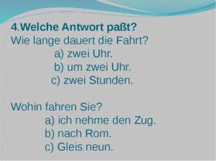4.Welche Antwort paßt? Wie lange dauert die Fahrt? a) zwei Uhr. b) um zwei Uh