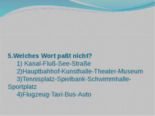5.Welches Wort paßt nicht? 1) Kanal-Fluß-See-Straße 2)Hauptbahhof-Kunsthalle-