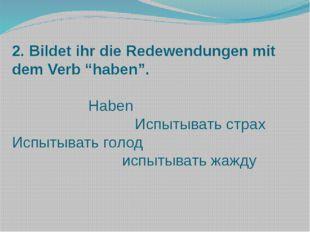 """2. Bildet ihr die Redewendungen mit dem Verb """"haben"""".  Haben Испытывать стра"""