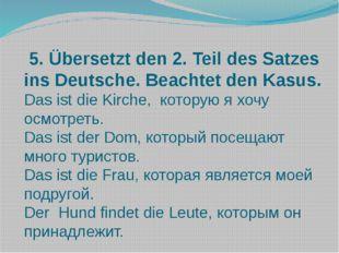 5. Übersetzt den 2. Teil des Satzes ins Deutsche. Beachtet den Kasus. Das is