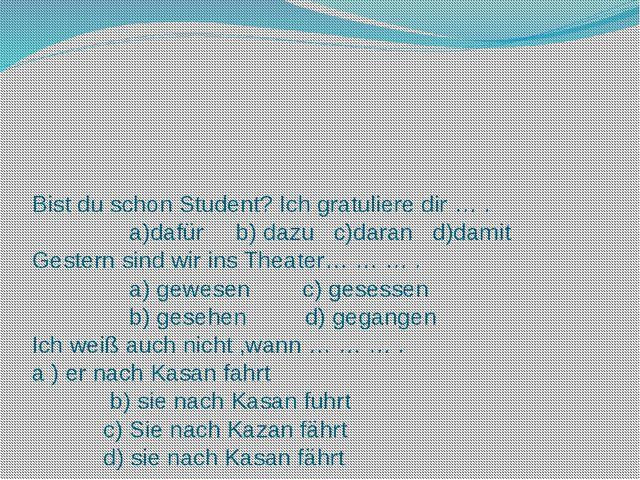 Bist du schon Student? Ich gratuliere dir … . a)dafür b) dazu c)daran d)damit...