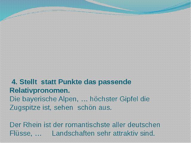 4. Stellt statt Punkte das passende Relativpronomen. Die bayerische Alpen, …...