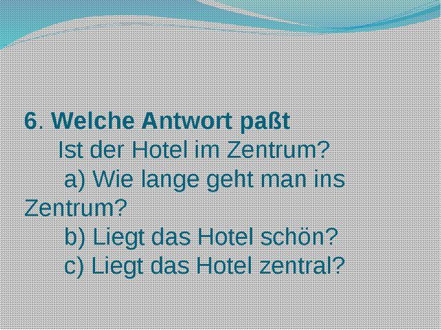 6. Welche Antwort paßt Ist der Hotel im Zentrum? a) Wie lange geht man ins Ze...