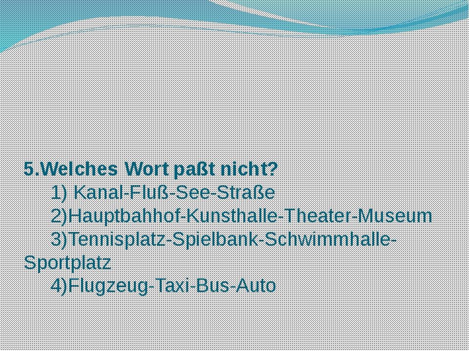 5.Welches Wort paßt nicht? 1) Kanal-Fluß-See-Straße 2)Hauptbahhof-Kunsthalle-...