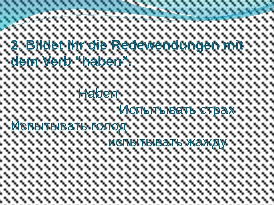 """2. Bildet ihr die Redewendungen mit dem Verb """"haben"""".  Haben Испытывать стра..."""