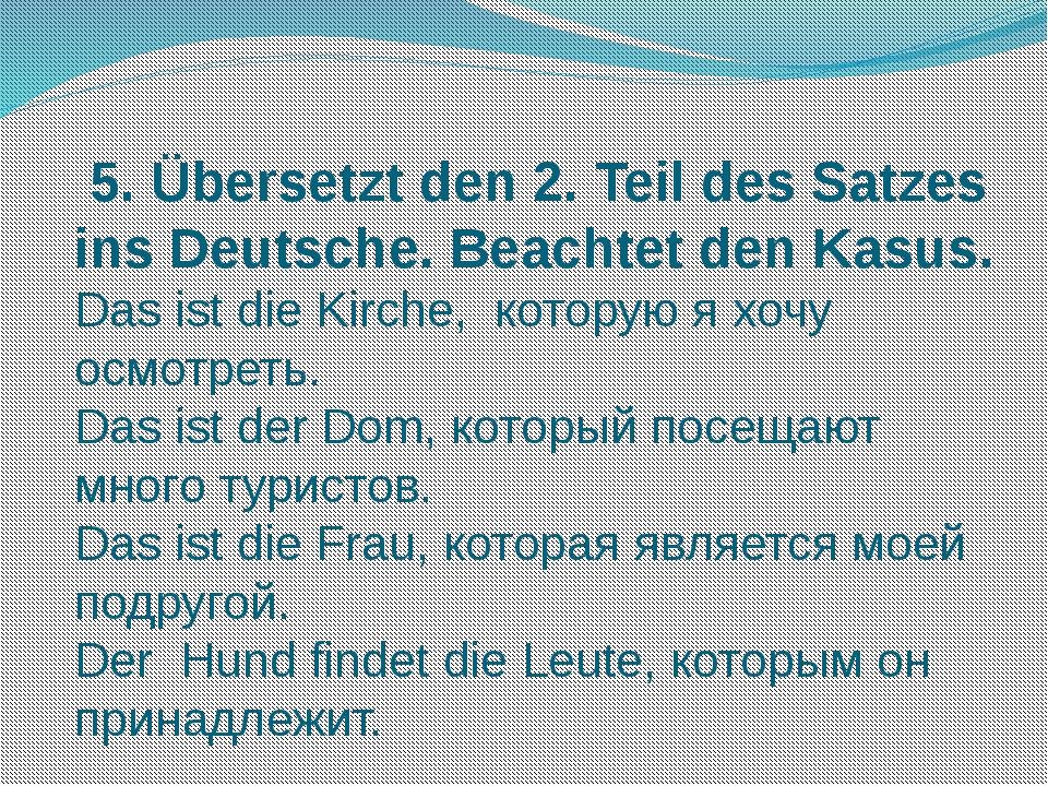 5. Übersetzt den 2. Teil des Satzes ins Deutsche. Beachtet den Kasus. Das is...