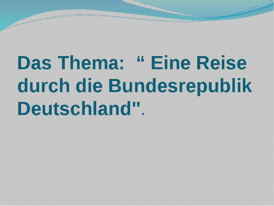 """Das Thema: """" Eine Reise durch die Bundesrepublik Deutschland''."""