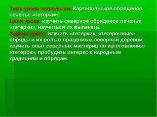 Тема урока технологии: Каргопольское обрядовое печенье «тетерки». Цели урока: