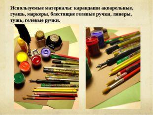 Используемые материалы: карандаши акварельные, гуашь, маркеры, блестящие геле