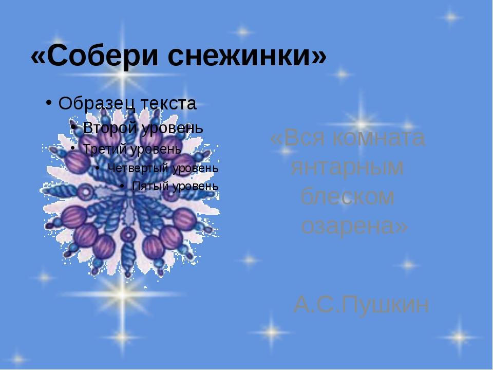 «Собери снежинки» «Вся комната янтарным блеском озарена» А.С.Пушкин