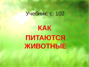 Учебник: с. 102 КАК ПИТАЮТСЯ ЖИВОТНЫЕ