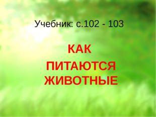 Учебник: с.102 - 103 КАК ПИТАЮТСЯ ЖИВОТНЫЕ