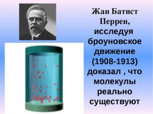 Жан Батист Перрен, исследуя броуновское движение (1908-1913) доказал , что мо