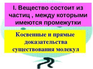 I. Вещество состоит из частиц , между которыми имеются промежутки Косвенные и