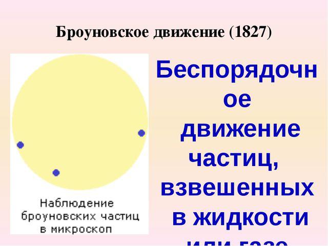 Броуновское движение (1827) Беспорядочное движение частиц, взвешенных в жидко...