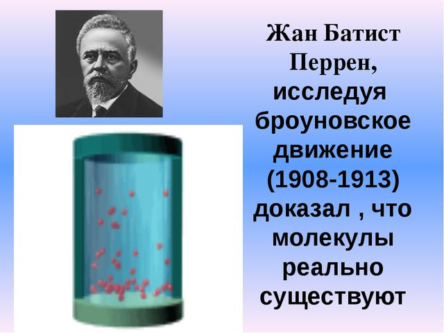 Жан Батист Перрен, исследуя броуновское движение (1908-1913) доказал , что мо...
