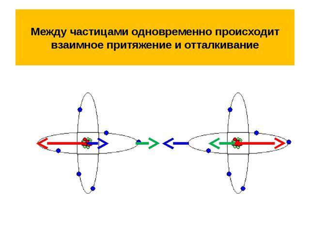 Между частицами одновременно происходит взаимное притяжение и отталкивание