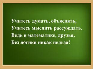 Учитесь думать, объяснять, Учитесь мыслить рассуждать. Ведь в математике, дру