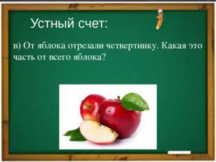 Устный счет: в) От яблока отрезали четвертинку. Какая это часть от всего ябло