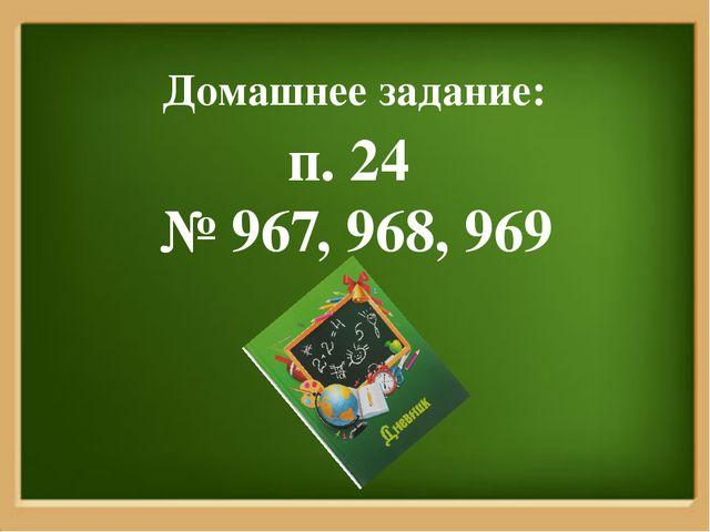 Домашнее задание: п. 24 № 967, 968, 969
