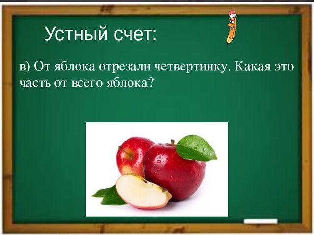 Устный счет: в) От яблока отрезали четвертинку. Какая это часть от всего ябло...