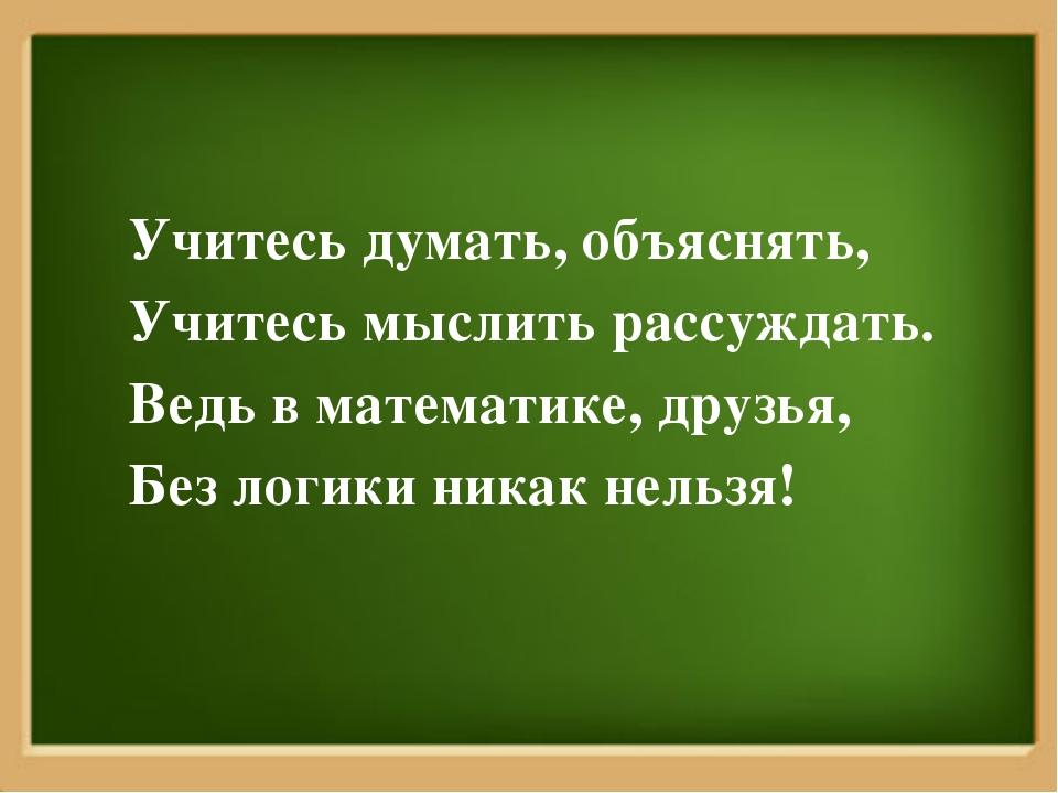 Учитесь думать, объяснять, Учитесь мыслить рассуждать. Ведь в математике, дру...